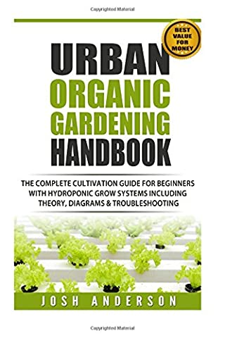 Urban Organic Gardening Handbook: The Complete Cultivation Guide For Beginners with Hydroponic Grow Systems with Theory, Diagrams & Troubleshooting