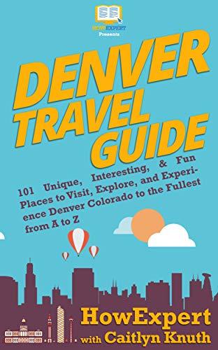 Denver Travel Guide: 101 Unique, Interesting, & Fun Places to ...