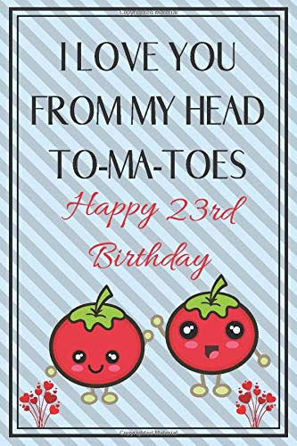 I Love You From My Head To-Ma-Toes Happy 23rd Birthday: Cute 23rd Birthday Card Quote Journal / Notebook / Diary / Greetings / Appreciation Gift (6 x 9 - 110 Blank Lined Pages) (Happy Birthday 23rd)
