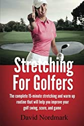Stretching For Golfers: The complete 15-minute stretching and warm up routine that will help you improve your golf swing, score, and game by David Nordmark (2013-01-18)