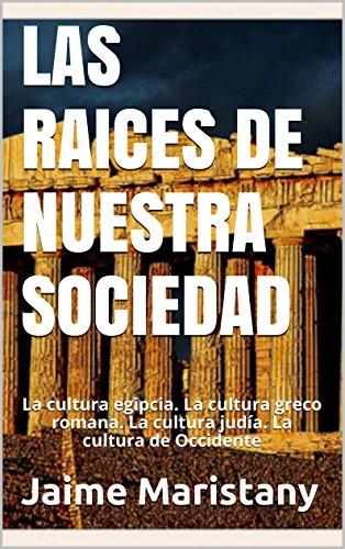 LAS  RAICES DE NUESTRA SOCIEDAD: La cultura egipcia. La cultura greco romana. La cultura judía. La cultura de Occidente por Jaime Maristany