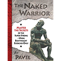 The Naked Warrior: Master the Secrets of the super-Strong--Using Bodyweight Exercises Only (English Edition)