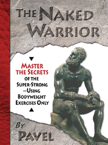The Naked Warrior: Master the Secrets of the super-Strong--Using Bodyweight Exercises Only (English Edition) por Pavel Tsatsouline