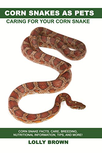 Corn Snakes as Pets: Corn Snake facts, care, breeding, nutritional information, tips, and more! Caring For Your Corn Snake (English Edition)