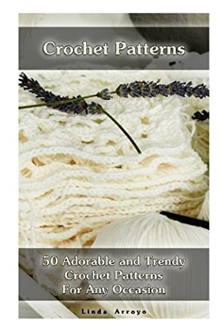 Crochet Patterns: 50 Adorable and Trendy Crochet Patterns For Any