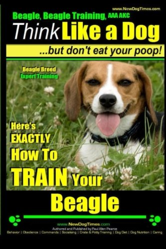 Beagle, Beagle Training AAA AKC: Think Like a Dog, But Don't Eat Your Poop! | Beagle Breed Expert Training |: Here's EXACTLY How to TRAIN Your Beagle: Volume 1