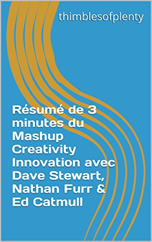 Rsum de 3 minutes du Mashup Creativity Innovation avec Dave Stewart, Nathan Furr & Ed Catmull (thimblesofplenty 3 Minute Business Book Summary t. 1)