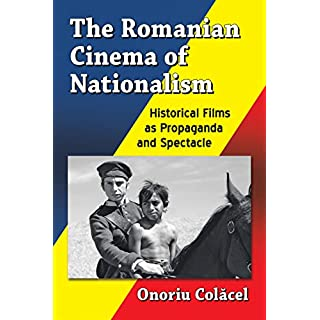 The Romanian Cinema of Nationalism: Historical Films as Propaganda and Spectacle (English Edition)