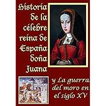 Historia de la celebre reina de España doña Juana llamada vulgarmente la loca y La guerra del moro