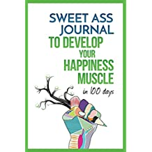 Sweet Ass Journal to Develop Your Happiness Muscle in 100 Days - Guide & Journal - Non Dated: A Simple Daily Practice to Create Happiness Forever - Productivity, ... Mindfulness, Focus & Bliss (English Edition)