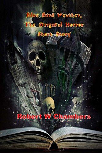 Blue Bird Weather, The Original Horror Short Story: (Robert W Chambers Masterpiece Collection)