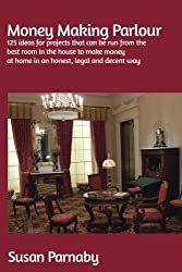 Money Making Parlour: 125 ideas for projects that can be run from the best room in the house to make money at home in an honest, legal and decent way