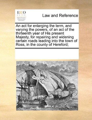 An act for enlarging the term, and varying the powers, of an act of the thirteenth year of His present Majesty, for repairing and widening certain ... the town of Ross, in the county of Hereford; por See Notes Multiple Contributors