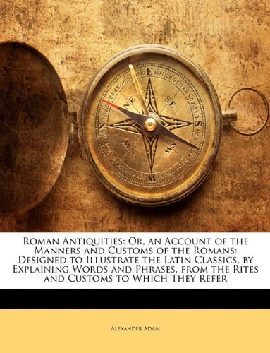 Roman Antiquities: Or, an Account of the Manners and Customs of the Romans: Designed to Illustrate the Latin Classics, by Explaining Words and Phrases, from the Rites and Customs to Which They Refer