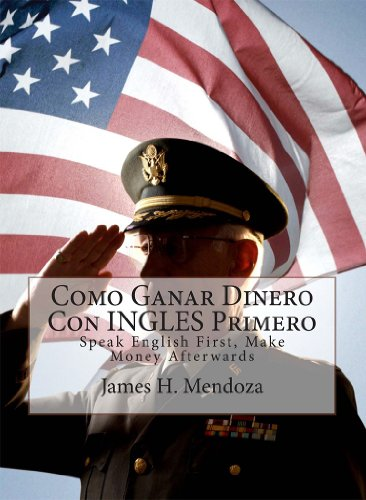 Como Ganar Dinero con INGLES Primero: Speak English First, Make Money Afterwards por James H. Mendoza