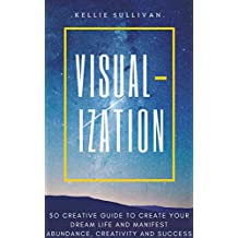 Visualization :  5O Creative Guide To Create Your Dream Life And Manifest Abundance, Creativity And Success! (English Edition)