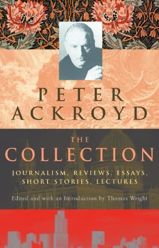 Peter Ackroyd: The Collection: Journalism, Reviews, Essays, Short Stories, Lectures 1st edition by Ackroyd, Peter (2001) Hardcover