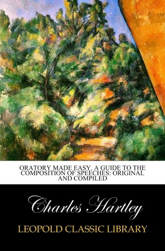 Oratory made easy. A guide to the composition of speeches: original and compiled por Charles Hartley