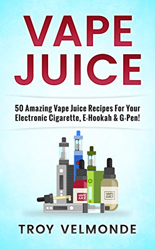 Vape Juice: 50 Amazing Vape Juice Recipes For Your Electronic Cigarette,  E-Hookah & G-Pen! (English Edition)