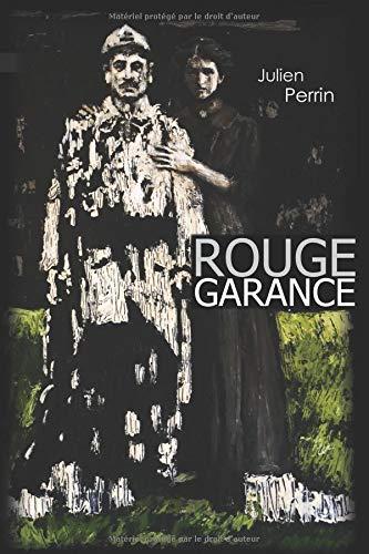 Rouge Garance: Novembre 1916, Première Guerre mondiale. C'est une histoire d'amour, une histoire de souffrance et un appel un peu fou à protéger la vie ! par julien perrin