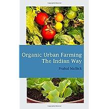 Organic Urban Farming, The Indian Way: Comprehensive Guide to Organic Gardening for Urban Spaces in India (Organic Farming, Band 1)