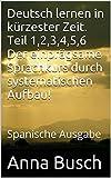 Deutsch lernen in kürzester Zeit. Teil 1,2,3,4,5,6 Der einprägsame Sprachkurs durch systematischen Aufbau!: Spanische Ausgabe