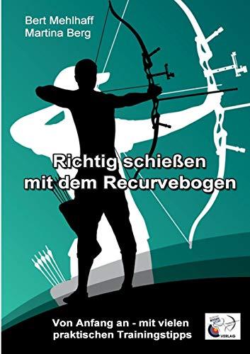 Richtig schießen mit dem Recurvebogen: Von Anfang an. Mit vielen praktischen Trainingstipps (Bogenschießen-training)