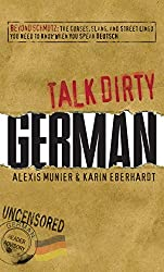 Talk Dirty German: Beyond Schmutz - The curses, slang, and street lingo you need to know to speak Deutsch (English Edition)