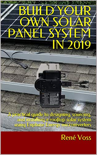 BUILD YOUR OWN SOLAR PANEL SYSTEM IN 2019: A practical guide to designing, sourcing, and installing a rooftop solar system using Enphase Energy microinverters (English Edition)
