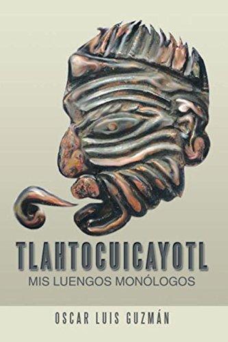 Tlahtocuicayotl: Mis Luengos Monólogos por Oscar Luis Guzman