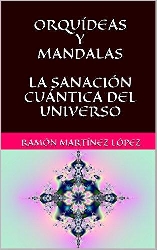 ORQUÍDEAS Y MANDALAS LA SANACIÓN CUÁNTICA DEL UNIVERSO por RAMÓN MARTÍNEZ LÓPEZ