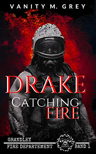 Drake - Catching Fire: Grandley Fire-Departement Band 1 von [Grey, Vanity M.]