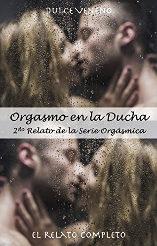 Orgasmo en la Ducha - El Relato Completo: 2do Relato Erótico de la Serie Orgásmica por Dulce Veneno