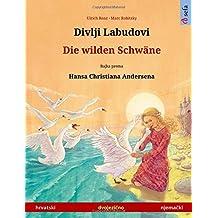 Divlji Labudovi – Die wilden Schwäne. Dvojezicna djecji knjiga prema jednoj bajci od Hansa Christiana Andersena (hrvatski – nemacki) (www.childrens-books-bilingual.com)
