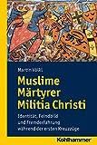 Muslime Märtyrer Militia Christi: Identität, Feindbild und Fremderfahrung während der ersten Kreuzzüge (Wege zur Geschichtswissenschaft)