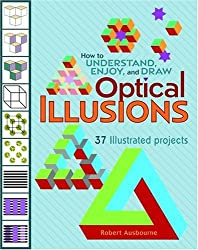 How to Understand, Enjoy and Draw Optical Illusions: 37 Illustrated Projects (How to Understand & Draw) by Robert Ausbourne (2007-09-01)