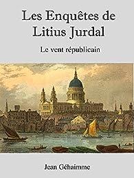 Les enquêtes de Litius Jurdal, tome 1 : Le vent républicain par Jean Géhaimme