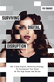 Surviving Digital Disruption: The 7-Step Digital Marketing Strategy To Futureproof Your Brand On The High Street And Online by [Craske, Viv]