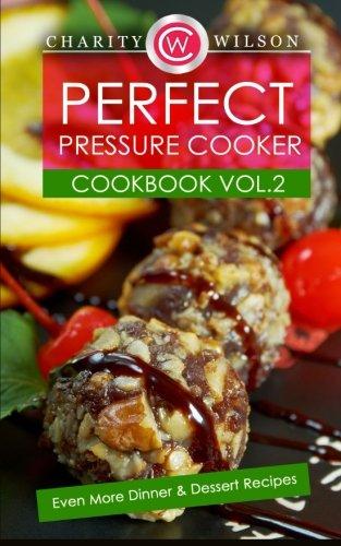 Perfect Pressure Cooker Cookbook: Vol. 2 Even More Dinner & Dessert Recipes