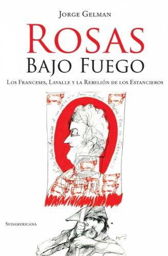 Rosas bajo fuego: Los franceses, Lavalle y la rebelión de los estancieros por Jorge Gelman
