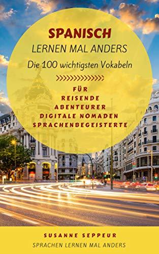 Spanisch lernen mal anders - Die 100 wichtigsten Vokabeln: Für Reisende, Abenteurer, Digitale Nomaden, Sprachenbegeisterte