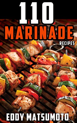 110 Marinade Recipes: The Best Marinades for Chicken Breasts, Chicken Thighs, Steak, Beef Kabobs, Pork Chops, Pork Tenderloin, Goat, Lamb Chops, Salmon, Shrimp, and Fish Tacos. (English Edition)