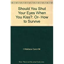 Should You Shut Your Eyes When You Kiss?: Or- How to Survive by I Wallace Car...