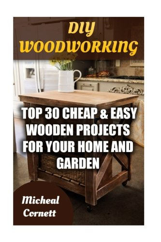 DIY Woodworking: Top 30 Cheap & Easy Wooden Projects For Your Home And Garden