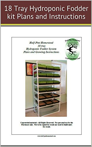 HPH 18 tray Hydroponic Fodder System Plans and Growing Instructions (Half-Pint Homestead...