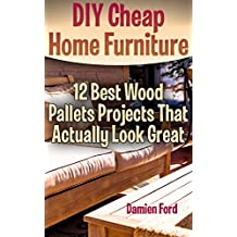 DIY Cheap Home Furniture: 12 Best Wood Pallets Projects That Actually Look Great (English Edition)