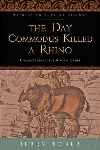 The Day Commodus Killed a Rhino: Understanding the Roman Games (Witness to Ancient History)
