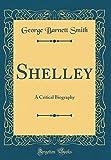 Shelley: A Critical Biography (Classic Reprint)