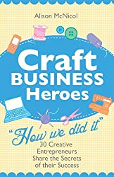 Craft Business Heroes - 30 Creative Entrepreneurs Share The Secrets Of Their Success (English Edition)