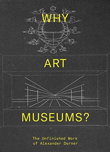 Why Art Museums?: The Unfinished Work of Alexander Dorner (Mit Press)